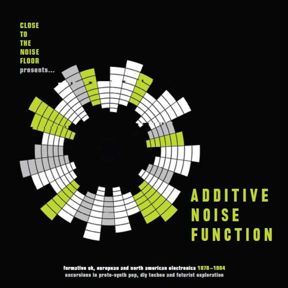 ADDITIVE NOISE FUNCTION : FORMATIVE UK,EUROPEAN & AMERICAN ELECTRONICA 1978-84 NOISE FUNCTION : FORMATIVE UK,EUROPEAN & AMERICAN ELECTRONICA 1978-84